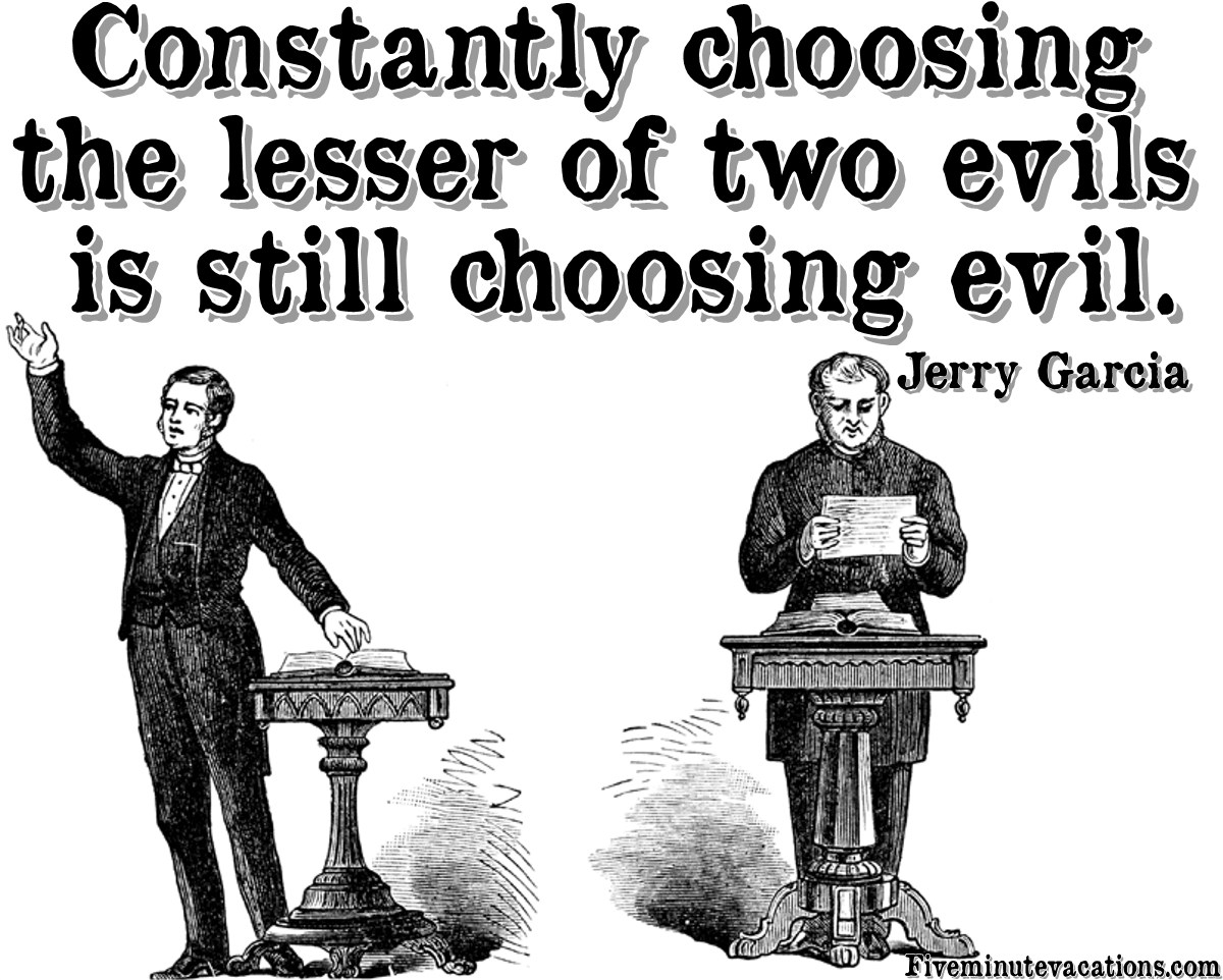 personal sacrifice in choosing the lesser evil What is the biblical view on choosing the lesser of two evils choosing the lesser evil is still evil what about personal.